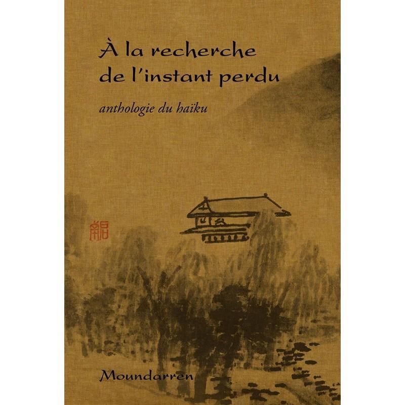 """""""A la recherche de l'instant perdu"""" anthologie du haiku"""